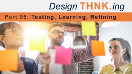 From IDEA to INNOVATION with Design THNK.ing - Part 05: Testing, Learning, Refining - THNK.innovation